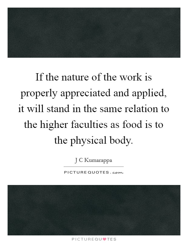 If the nature of the work is properly appreciated and applied, it will stand in the same relation to the higher faculties as food is to the physical body Picture Quote #1