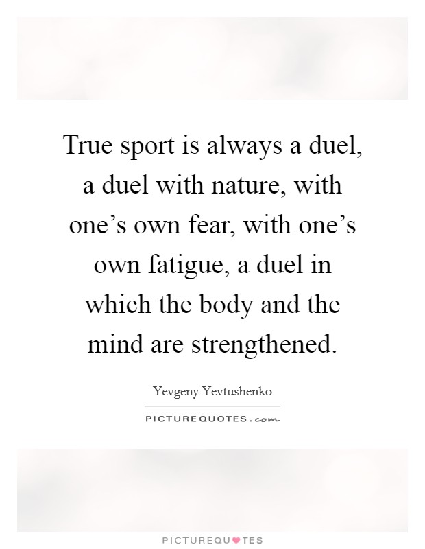 True sport is always a duel, a duel with nature, with one's own fear, with one's own fatigue, a duel in which the body and the mind are strengthened Picture Quote #1