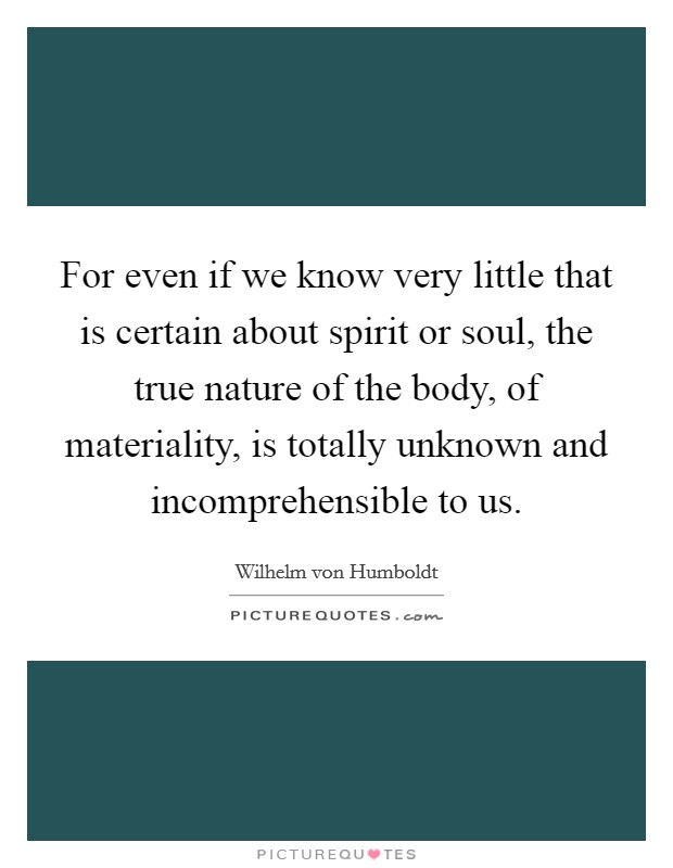 For even if we know very little that is certain about spirit or soul, the true nature of the body, of materiality, is totally unknown and incomprehensible to us Picture Quote #1