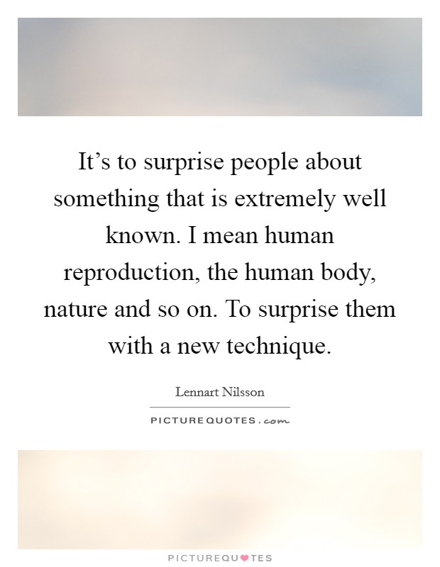 It's to surprise people about something that is extremely well known. I mean human reproduction, the human body, nature and so on. To surprise them with a new technique Picture Quote #1