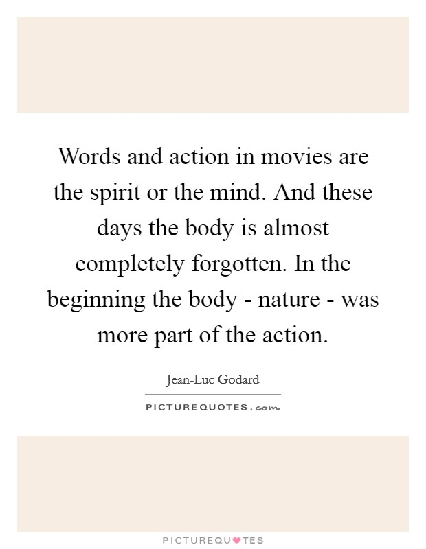 Words and action in movies are the spirit or the mind. And these days the body is almost completely forgotten. In the beginning the body - nature - was more part of the action Picture Quote #1