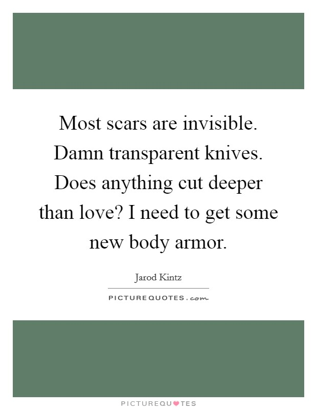Most scars are invisible. Damn transparent knives. Does anything cut deeper than love? I need to get some new body armor Picture Quote #1