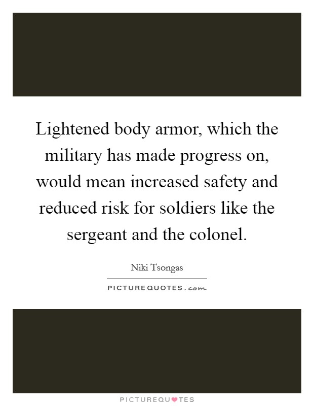 Lightened body armor, which the military has made progress on, would mean increased safety and reduced risk for soldiers like the sergeant and the colonel Picture Quote #1