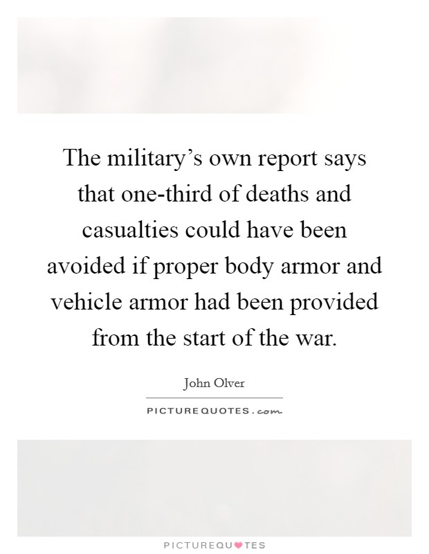 The military's own report says that one-third of deaths and casualties could have been avoided if proper body armor and vehicle armor had been provided from the start of the war Picture Quote #1