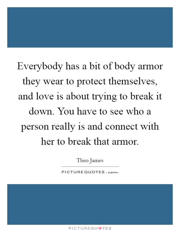 Everybody has a bit of body armor they wear to protect themselves, and love is about trying to break it down. You have to see who a person really is and connect with her to break that armor Picture Quote #1