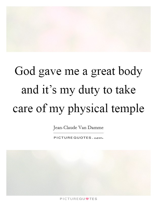 God gave me a great body and it's my duty to take care of my physical temple Picture Quote #1