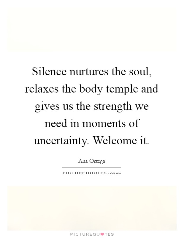 Silence nurtures the soul, relaxes the body temple and gives us the strength we need in moments of uncertainty. Welcome it Picture Quote #1