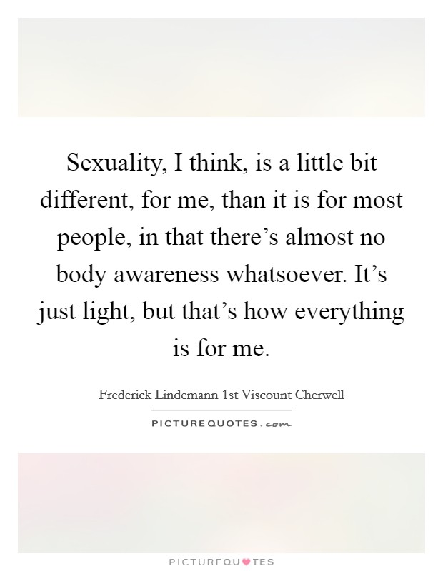 Sexuality, I think, is a little bit different, for me, than it is for most people, in that there's almost no body awareness whatsoever. It's just light, but that's how everything is for me Picture Quote #1