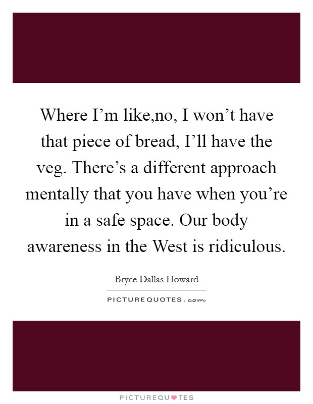 Where I'm like,no, I won't have that piece of bread, I'll have the veg. There's a different approach mentally that you have when you're in a safe space. Our body awareness in the West is ridiculous Picture Quote #1