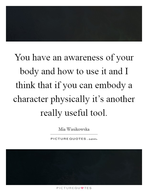 You have an awareness of your body and how to use it and I think that if you can embody a character physically it's another really useful tool Picture Quote #1
