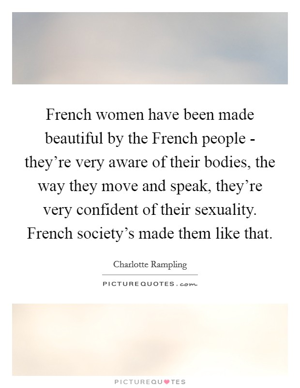 French women have been made beautiful by the French people - they're very aware of their bodies, the way they move and speak, they're very confident of their sexuality. French society's made them like that Picture Quote #1