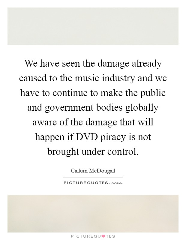 We have seen the damage already caused to the music industry and we have to continue to make the public and government bodies globally aware of the damage that will happen if DVD piracy is not brought under control Picture Quote #1