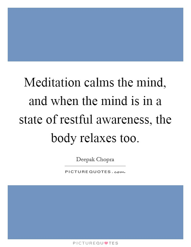 Meditation calms the mind, and when the mind is in a state of restful awareness, the body relaxes too Picture Quote #1