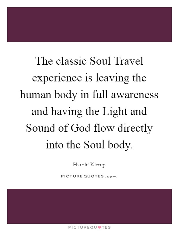 The classic Soul Travel experience is leaving the human body in full awareness and having the Light and Sound of God flow directly into the Soul body Picture Quote #1