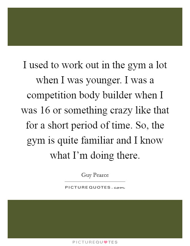 I used to work out in the gym a lot when I was younger. I was a competition body builder when I was 16 or something crazy like that for a short period of time. So, the gym is quite familiar and I know what I'm doing there Picture Quote #1
