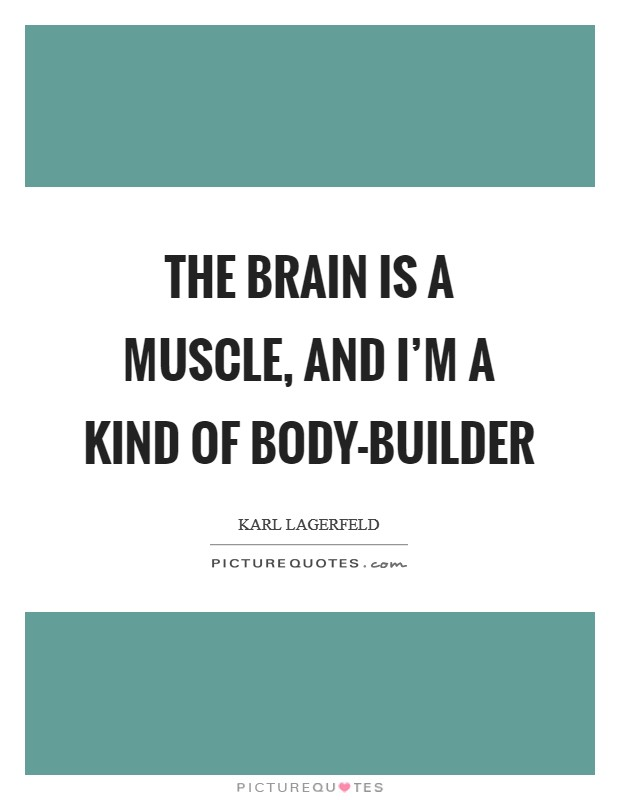 The brain is a muscle, and I'm a kind of body-builder Picture Quote #1