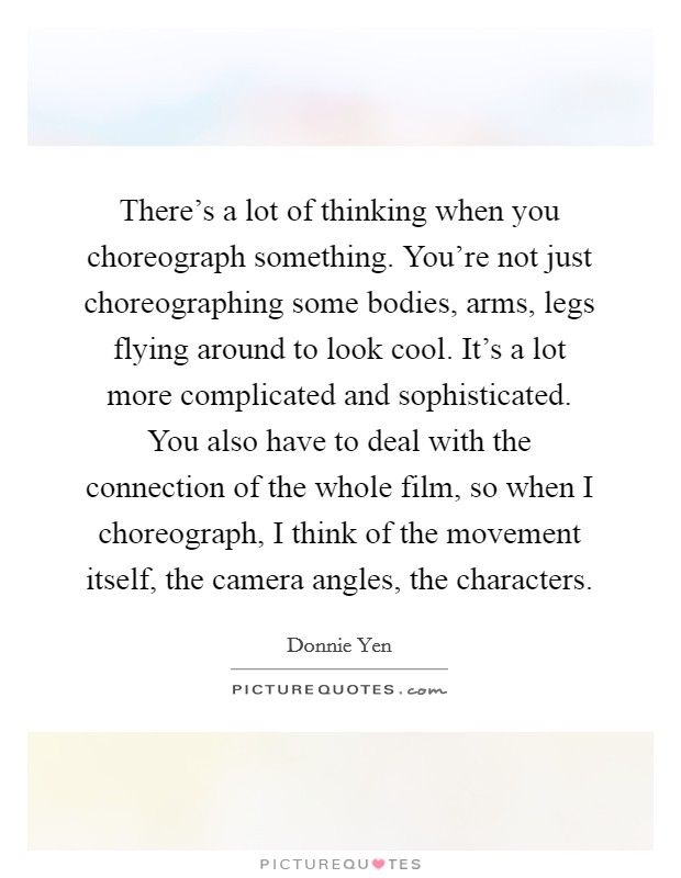 There's a lot of thinking when you choreograph something. You're not just choreographing some bodies, arms, legs flying around to look cool. It's a lot more complicated and sophisticated. You also have to deal with the connection of the whole film, so when I choreograph, I think of the movement itself, the camera angles, the characters Picture Quote #1