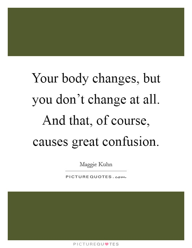 Your body changes, but you don't change at all. And that, of course, causes great confusion. Picture Quote #1