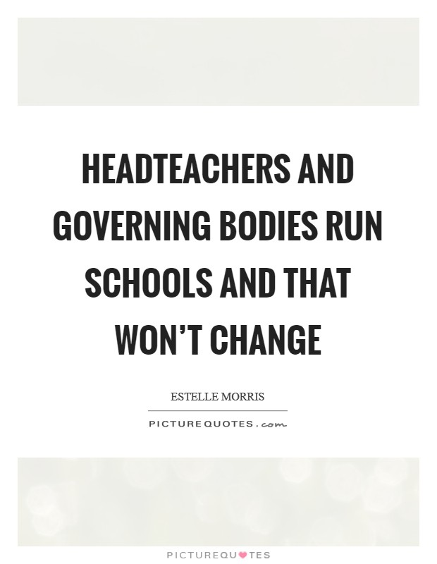 Headteachers and governing bodies run schools and that won't change Picture Quote #1