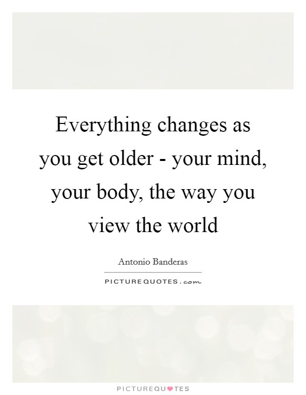 Everything changes as you get older - your mind, your body, the way you view the world Picture Quote #1