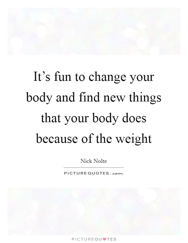It's fun to change your body and find new things that your body does because of the weight Picture Quote #1