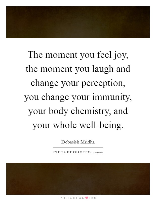 The moment you feel joy, the moment you laugh and change your perception, you change your immunity, your body chemistry, and your whole well-being Picture Quote #1