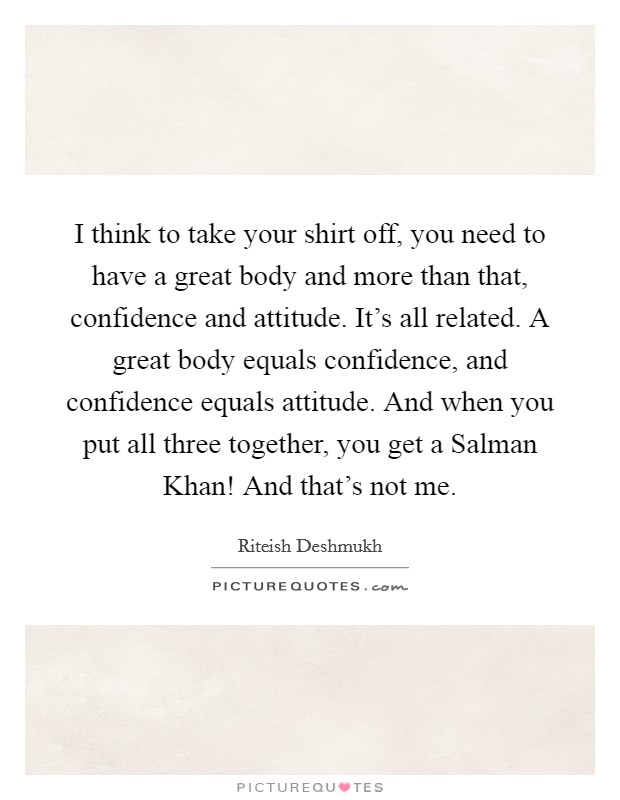 I think to take your shirt off, you need to have a great body and more than that, confidence and attitude. It's all related. A great body equals confidence, and confidence equals attitude. And when you put all three together, you get a Salman Khan! And that's not me. Picture Quote #1