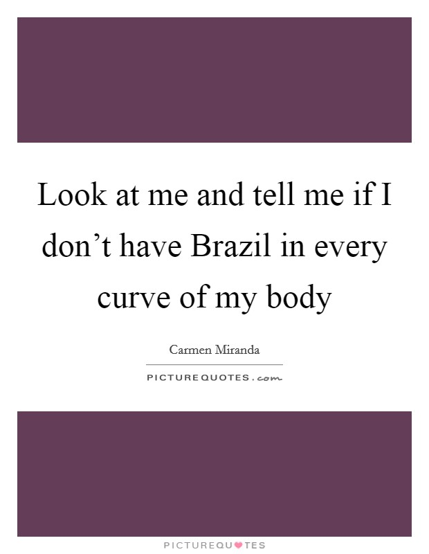 Look at me and tell me if I don't have Brazil in every curve of my body Picture Quote #1