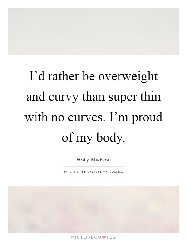 I'd rather be overweight and curvy than super thin with no curves. I'm proud of my body Picture Quote #1