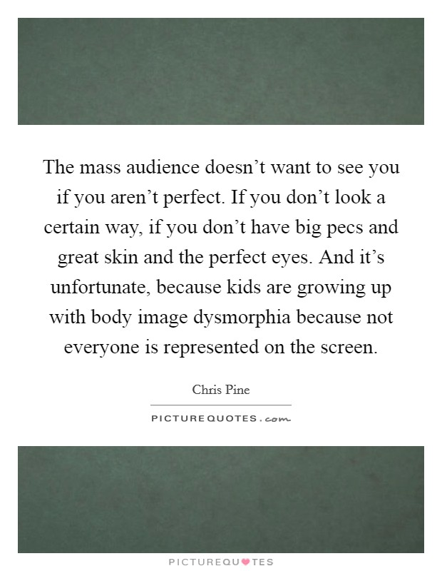 The mass audience doesn't want to see you if you aren't perfect. If you don't look a certain way, if you don't have big pecs and great skin and the perfect eyes. And it's unfortunate, because kids are growing up with body image dysmorphia because not everyone is represented on the screen Picture Quote #1