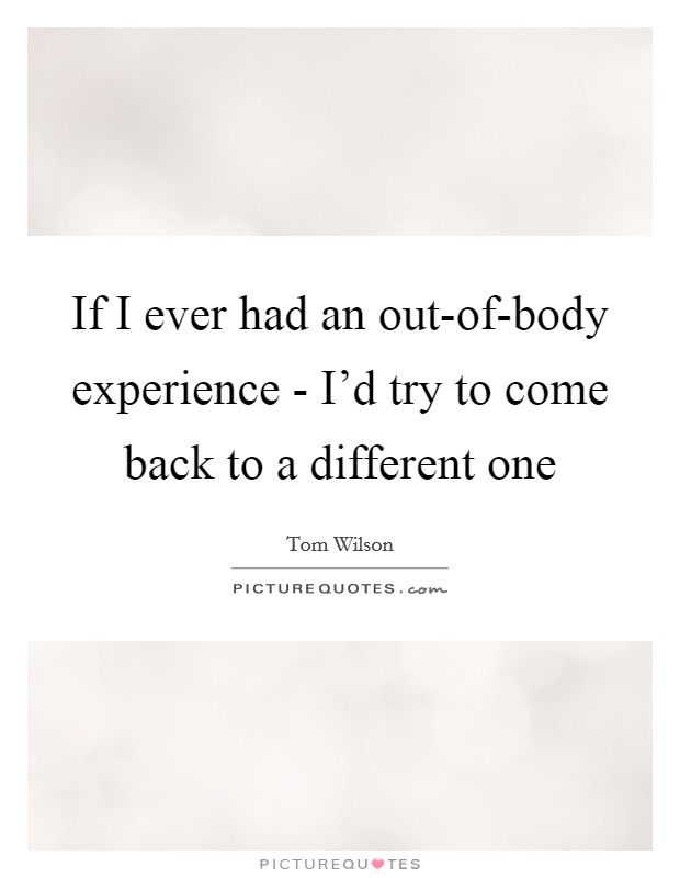 If I ever had an out-of-body experience - I'd try to come back to a different one Picture Quote #1