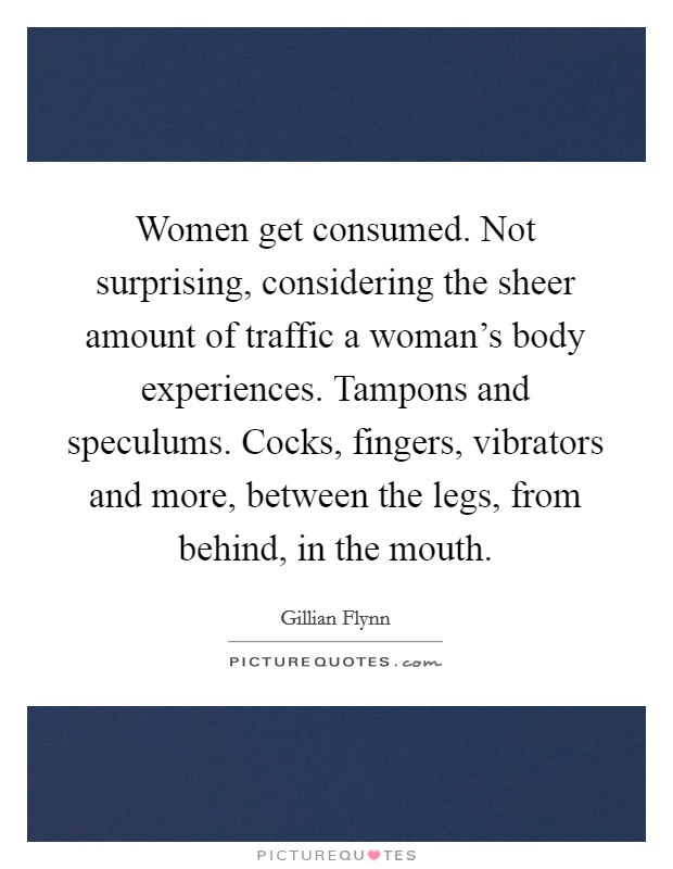 Women get consumed. Not surprising, considering the sheer amount of traffic a woman's body experiences. Tampons and speculums. Cocks, fingers, vibrators and more, between the legs, from behind, in the mouth Picture Quote #1