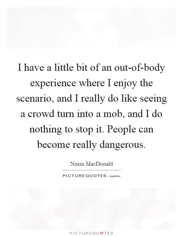 I have a little bit of an out-of-body experience where I enjoy the scenario, and I really do like seeing a crowd turn into a mob, and I do nothing to stop it. People can become really dangerous Picture Quote #1
