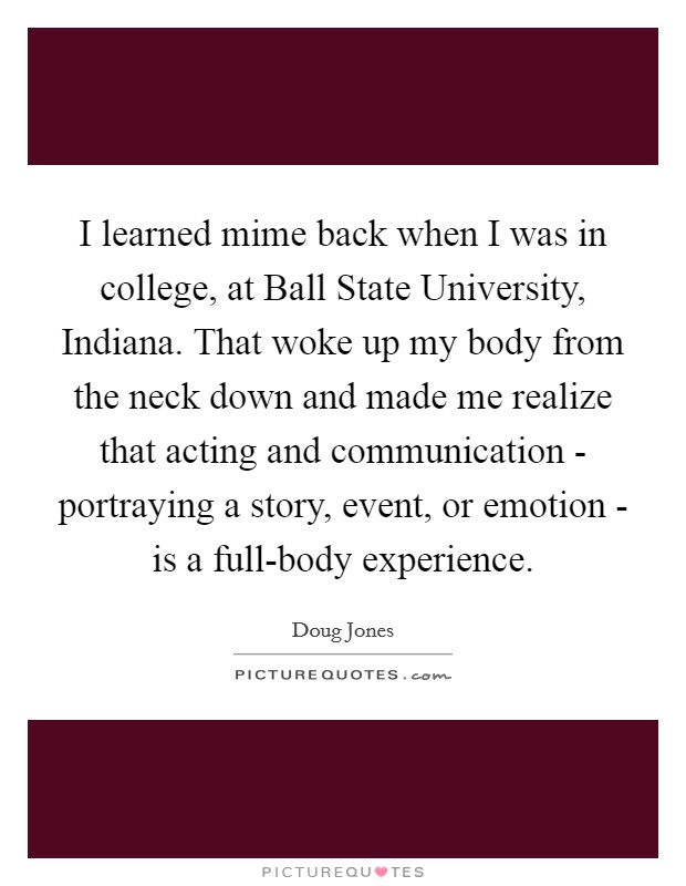 I learned mime back when I was in college, at Ball State University, Indiana. That woke up my body from the neck down and made me realize that acting and communication - portraying a story, event, or emotion - is a full-body experience Picture Quote #1