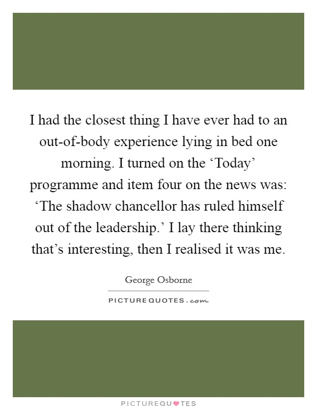 I had the closest thing I have ever had to an out-of-body experience lying in bed one morning. I turned on the 'Today' programme and item four on the news was: 'The shadow chancellor has ruled himself out of the leadership.' I lay there thinking that's interesting, then I realised it was me Picture Quote #1
