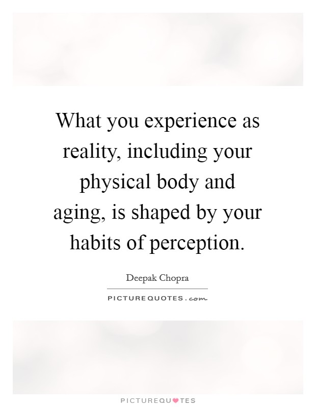 What you experience as reality, including your physical body and aging, is shaped by your habits of perception Picture Quote #1