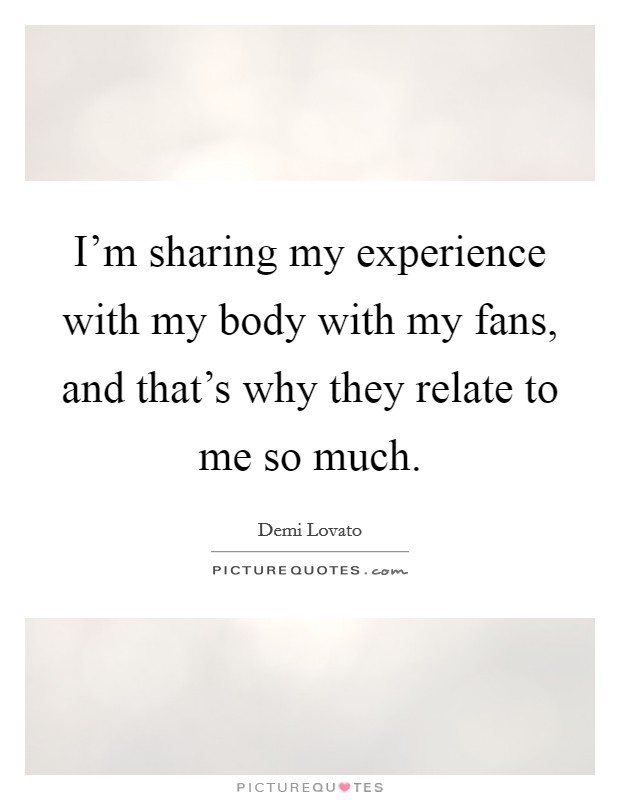 I'm sharing my experience with my body with my fans, and that's why they relate to me so much Picture Quote #1