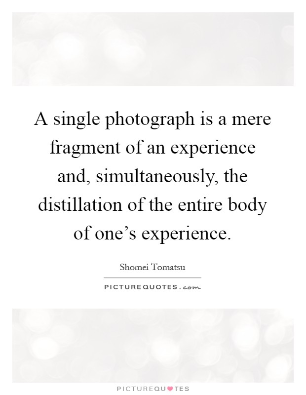 A single photograph is a mere fragment of an experience and, simultaneously, the distillation of the entire body of one's experience Picture Quote #1