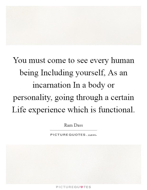 You must come to see every human being Including yourself, As an incarnation In a body or personality, going through a certain Life experience which is functional Picture Quote #1