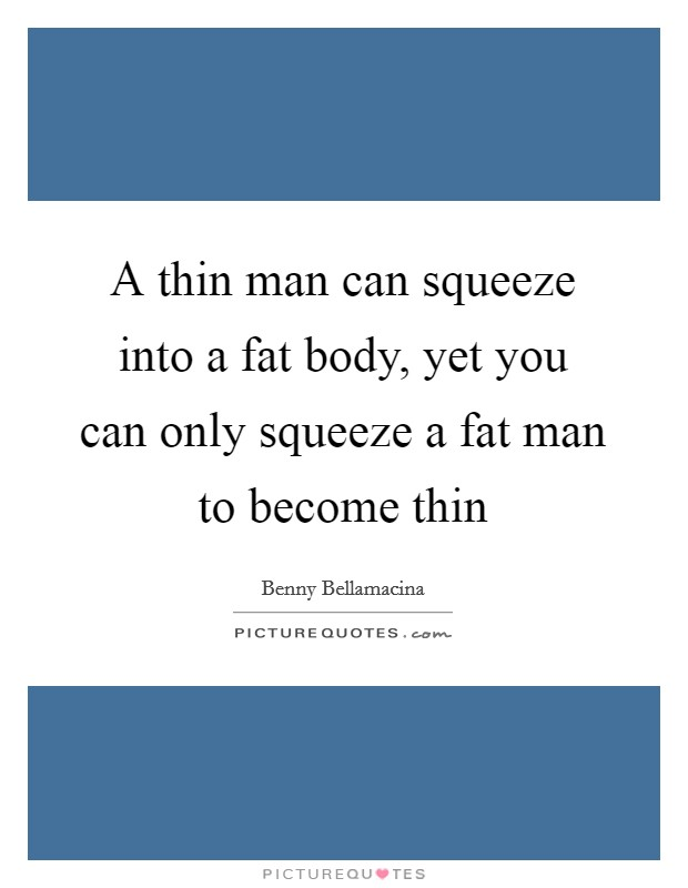 A thin man can squeeze into a fat body, yet you can only squeeze a fat man to become thin Picture Quote #1