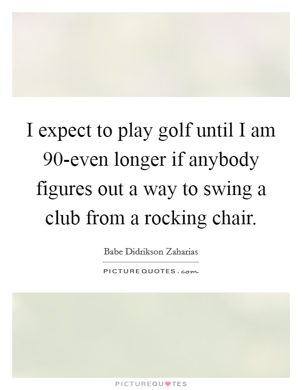 I expect to play golf until I am 90-even longer if anybody figures out a way to swing a club from a rocking chair. Picture Quote #1