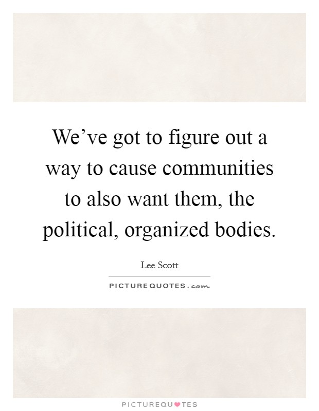 We've got to figure out a way to cause communities to also want them, the political, organized bodies Picture Quote #1