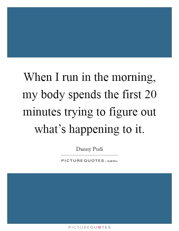 When I run in the morning, my body spends the first 20 minutes trying to figure out what's happening to it Picture Quote #1
