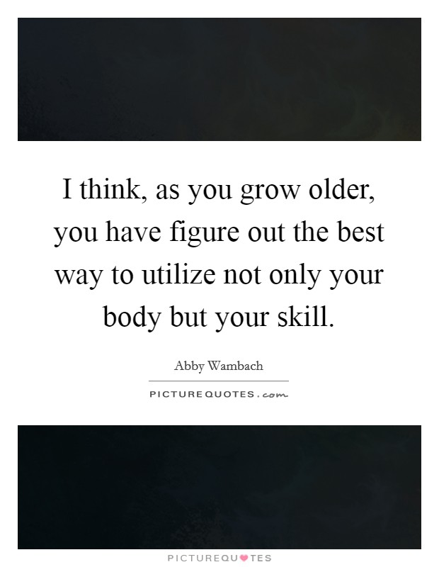 I think, as you grow older, you have figure out the best way to utilize not only your body but your skill Picture Quote #1