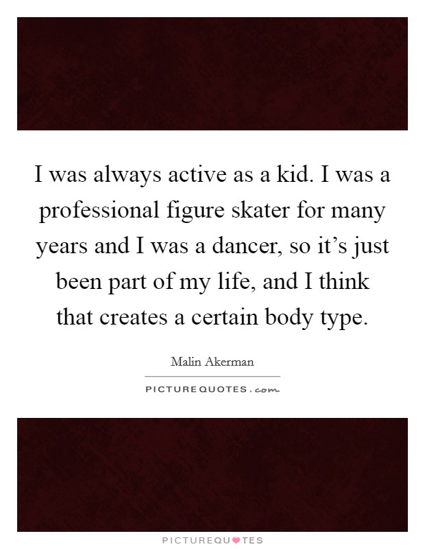 I was always active as a kid. I was a professional figure skater for many years and I was a dancer, so it's just been part of my life, and I think that creates a certain body type Picture Quote #1