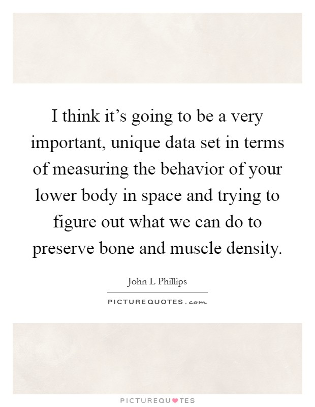 I think it's going to be a very important, unique data set in terms of measuring the behavior of your lower body in space and trying to figure out what we can do to preserve bone and muscle density Picture Quote #1