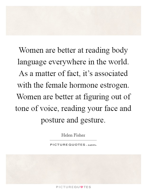 Women are better at reading body language everywhere in the world. As a matter of fact, it's associated with the female hormone estrogen. Women are better at figuring out of tone of voice, reading your face and posture and gesture Picture Quote #1