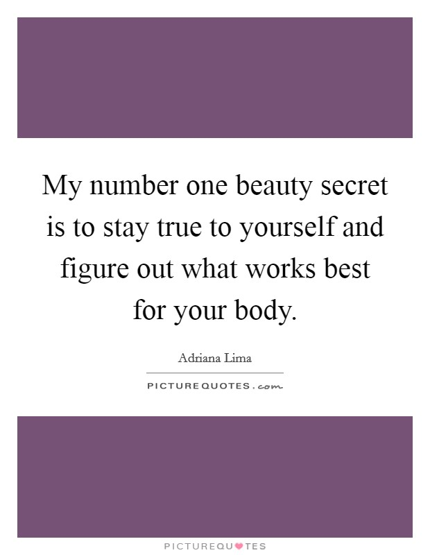My number one beauty secret is to stay true to yourself and figure out what works best for your body Picture Quote #1