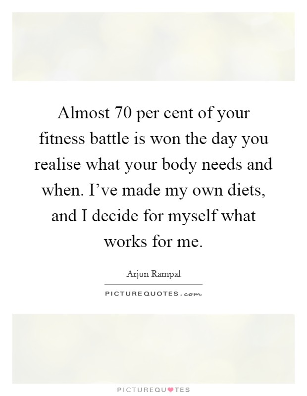 Almost 70 per cent of your fitness battle is won the day you realise what your body needs and when. I've made my own diets, and I decide for myself what works for me. Picture Quote #1
