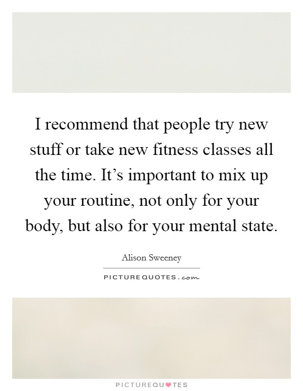 I recommend that people try new stuff or take new fitness classes all the time. It's important to mix up your routine, not only for your body, but also for your mental state Picture Quote #1